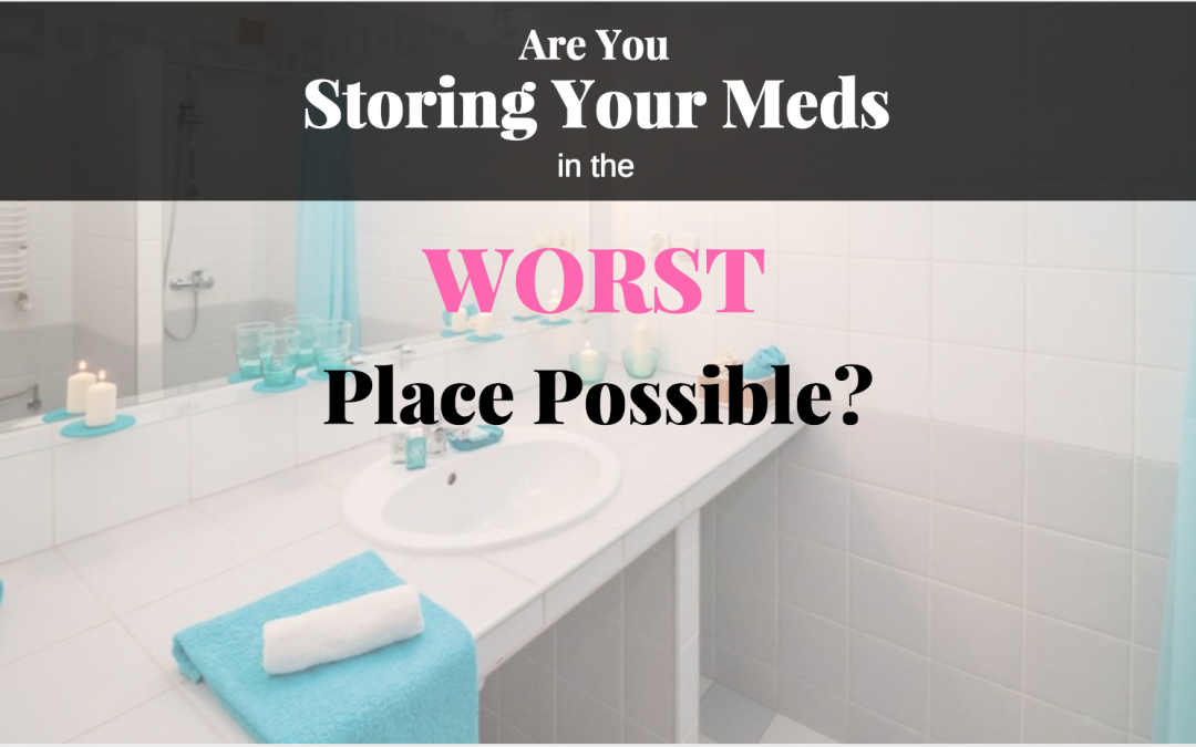 Are You Storing Your Meds in the Worst Place Possible?